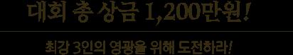 대회 총 상금 1,200만원! - 최강 3인의 영광을 위해 도전하라!