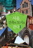 서울, 건축의 도시를 걷다 1