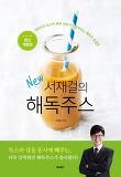New 서재걸의 해독주스-대한민국 최고의 해독 전문가가 알려주는 해독의 완결판