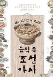 알고 먹으면 더 맛있는 음식 속 조선 야사-궁궐부터 저잣거리까지, 조선 구석구석을 우려낸 음식들 속 27가지 조선사