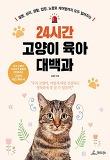 24시간 고양이 육아 대백과-질병 심리 생활 입양 노령묘 케어법까지 모두 알려주는