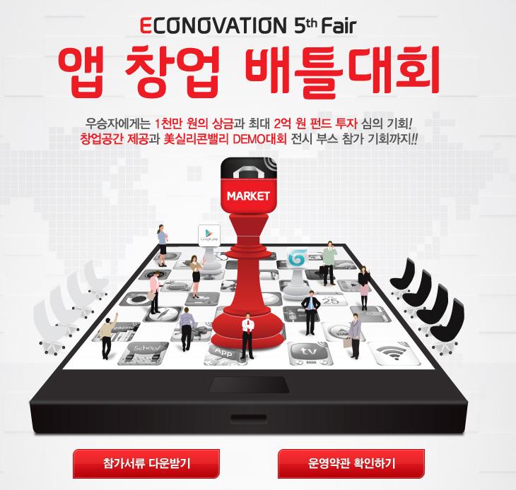 앱 창업 배틀대회, ECONOVATION 5th Fair, 에코노베이션 5차 fair, 앱 창업, 창업준비, 앱 대회, IT, 모바일, 앱개발, 앱, APP, Apps, 펀드, 미실리콘벨리, 데모 참가, 상금, 앱 대회 상금,앱 창업 배틀대회가 지금 모집기간 입니다. 앱 개발에 관심이 많은 분들은 참여해보시는게 좋을듯합니다. 우승자에게는 상금 1천만원과 최대 2억원 펀드 투자 심의 기회가 주어지며, 창업공간 제공 및 미 실리콘밸리 데모대회 전시 부스 참가 기회도 갖게 됩니다. 앱 창업 배틀대회는 KT와 중소기업청 공동 주최, 창업진흥원의 후원으로 진행됩니다. 아래 내용을 보니 꽤 많은 분들에게 특전이 있습니다. 해외 미 실리콘밸리에 데모 참가도 좋은 기회인듯 하구요. 물론 예선진출만 하더라도 상품이 있습니다. 앱 창업 배틀대회 ECONOVATION 5th Fair는 앱 개발 능력이 있는 예비 창업준비자 혹은 초기창업자 (3년이내)는 누구나 참여가 가능 합니다. 아이디어는 있고 기회가 없다고 생각했던 분들은 이번이 기회가 아닐까 싶네요.