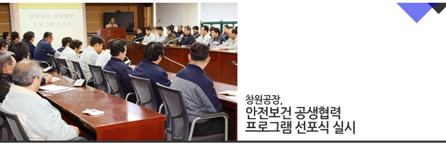 창원공장은 3월 13일 사내외 협력업체 98개사 대표 및 산업안전보건공단이 참석한 가운데 '안전보건 공생협력 프로그램 선포식'을 개최했습니다.