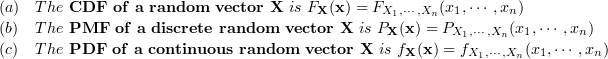 \\\begin{array}{ll}(a)&The~\bold{CDF~of~a~random~vector~X}~is~F_\bold{X}(\bold{x}) = F_{X_1,\cdots,X_n}(x_1,\cdots,x_n) \\ (b)&The~\bold{PMF~of~a~discrete~random~vector~X}~is~P_\bold{X}(\bold{x}) = P_{X_1,\cdots,X_n}(x_1,\cdots,x_n) \\ (c)&The~\bold{PDF~of~a~continuous~random~vector~X}~is~f_\bold{X}(\bold{x}) = f_{X_1,\cdots,X_n}(x_1,\cdots,x_n) \end{array}