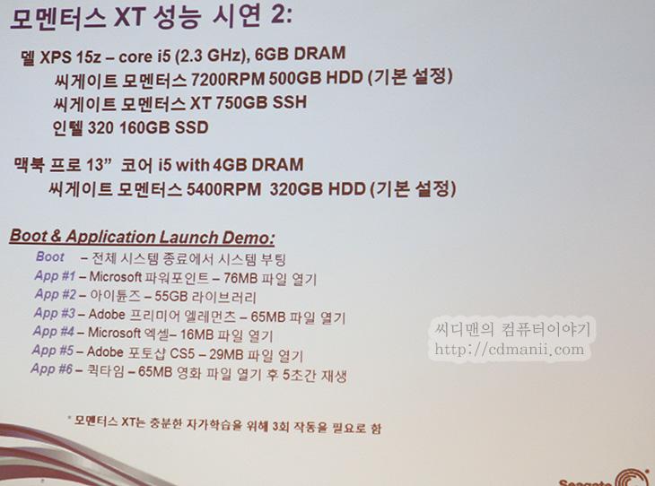 모멘터스 XT 2세대, 모멘터스 XT, 모멘터스XT, momentus XT 2nd Generation, 성능, 비교, 벤치, 마크, 벤치마크, 테스트, 모멘터스 XT 1세대, 제품, 리뷰, 사용기, 발표, 후기, SSHD, FAST Factor, SSD, 인텔, SSD 320, 시리즈, IT, 모멘터스 XT 2세대 발표회가 있었습니다. SSHD는 SSD와 HDD를 합쳤다고 해서 이렇게 부르고 있는데요. 일명 하이브리드 하드디스크 입니다. 모멘터스 XT 2세대는 기존의 모멘터스 1세대 제품보다 SLC 낸드플래시의 용량이 4GB에서 8GB로 증가했으며 인터페이스를 S-ATA2에서 S-ATA3로 변경하였고 Fast Factor Flash Management , Fast Factor Boot 기술을 추가해서 기존보다 1.5배 성능이 향상되었습니다. SSD가 지금 가격이 낮아지고 좋은 특성을 보여주고 있긴 하지만, 아직까지는 용량적인 측면에서는 HDD가 앞서므로 당분간은 하이브리드 하드디스크의 수요도 있을 것 같네요. 실제로 1세대 제품 경우 누적판매량 백만대를 돌파하였고 주요 노트북 및 데스크탑에서도 채택을 하는 중 입니다. 물론 노트북에서 사용이 더 많을것같네요. 데스크탑 경우에는 SSD를 구매하더라도 부족한 용량을 대체하기 위해서 하드디스크를 추가로 장착하여 사용을 하는데 이를 해결 할 수 있을 듯 합니다.  참고로 학습을 하는 능력이 있는 하이브리드 하드디스크의 특성상 운영체제는 다시 설치하는것 (포멧 후 설치)을 권한다고 합니다. 고스트나 트루이미지 등을 이용해서 복제를 하는것은 성능향상에 방해가 될 수 있다고 합니다. 지금 제 경우에 모멘터스XT 1세대 제품은 이미 가지고 있었고 지금 모멘터스 XT 2세대 제품도 테스터로 받은 상태이기 때문에 비교를 곧 해보도록 하겠습니다.