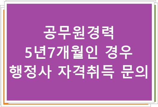 공무원경력 5년7개월인 경우 행정사 자격취득 문의