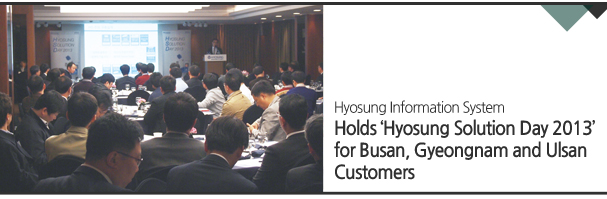 Hyosung Information System/ Holds 'Hyosung Solution Day 2013' for Busan, Gyeongnam and Ulsan Customers