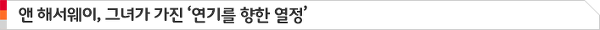 앤 해서웨이, 그녀가 가진 '연기를 향한 열정'
