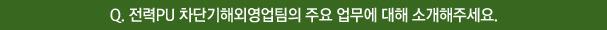 Q. 전력PU 차단기해외영업팀의 주요 업무에 대해 소개해주세요.
