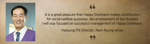 "Hyosung ITX Director, Nam Kyung-whan ""It is a great pleasure that Happy Dodreami makes contribution for social welfare purposes, like employment of the disabled. I will stay focused on successful management of Happy Dodreami."""