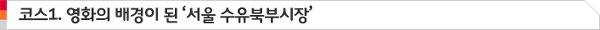 코스1. 영화의 배경이 된 '서울 수유북부시장'