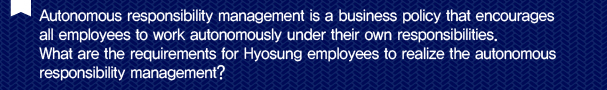 Q. Autonomous responsibility management is a business policy that encourages all employees to work autonomously under their own responsibilities. What are the requirements for Hyosung employees to realize the autonomous responsibility management?