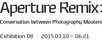 Aperture Remix :Conversation between Photography Masters, Exhibition 08 ㅣ 2015.03.10 ~ 06.21