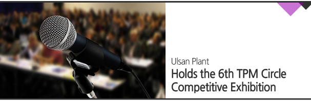 Ulsan Plant Holds the 6th TPM Circle Competitive Exhibition