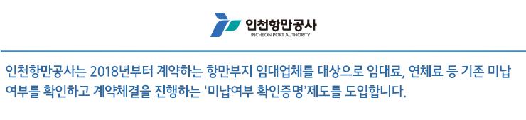 인천항만공사는 2018년부터 계약하는 항만부지 임대업체를 대상으로 임대료, 연체료 등 기존 미납 여부를 확인하고 계약체결을 진행하는 '미납여부 확인증명'제도를 도입합니다.