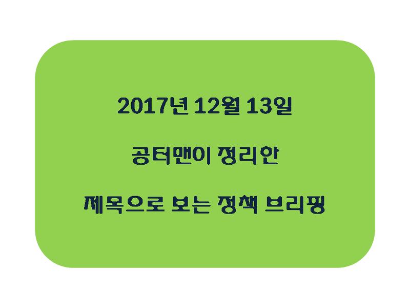 2017년 12월 13일 공터맨이 정리한 제목으로 보는 정책 브리핑