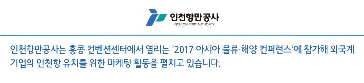 인천항만공사는 홍콩 컨벤션센터에서 열리는 '2017 아시아 물류·해양 컨퍼런스'에 참가해 외국계 기업의 인천항 유치를 위한 마케팅 활동을 펼치고 있습니다.