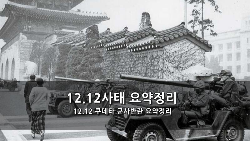 12.12사태 요약정리 - 12.12 쿠데타 군사반란 요약정리