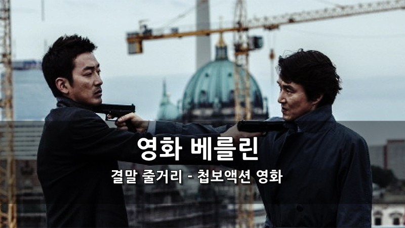 영화 베를린 결말 줄거리 - 첩보액션 영화 하정우, 한석규, 전지현 주연