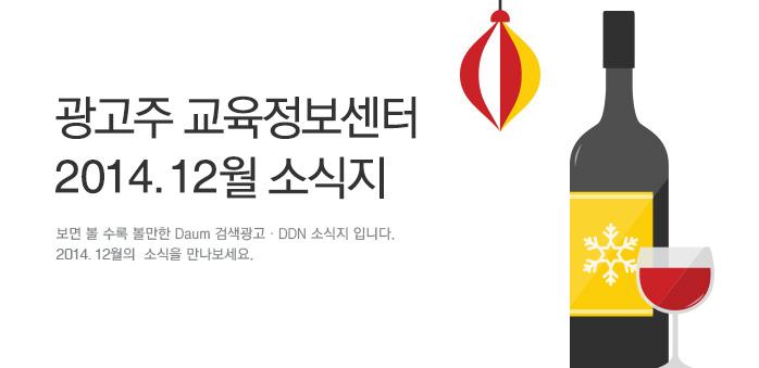 광고주 교육정보센터 2014. 12월 소식지, 보면 볼 수록 볼만한 Daum 검색광고·DDN 소식지 입니다. 2014. 12월의  소식을 만나보세요.