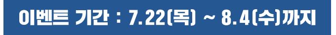 이벤트 기간 : 7.22(목) 점검 후 ~ 8.4(수) 점검 전